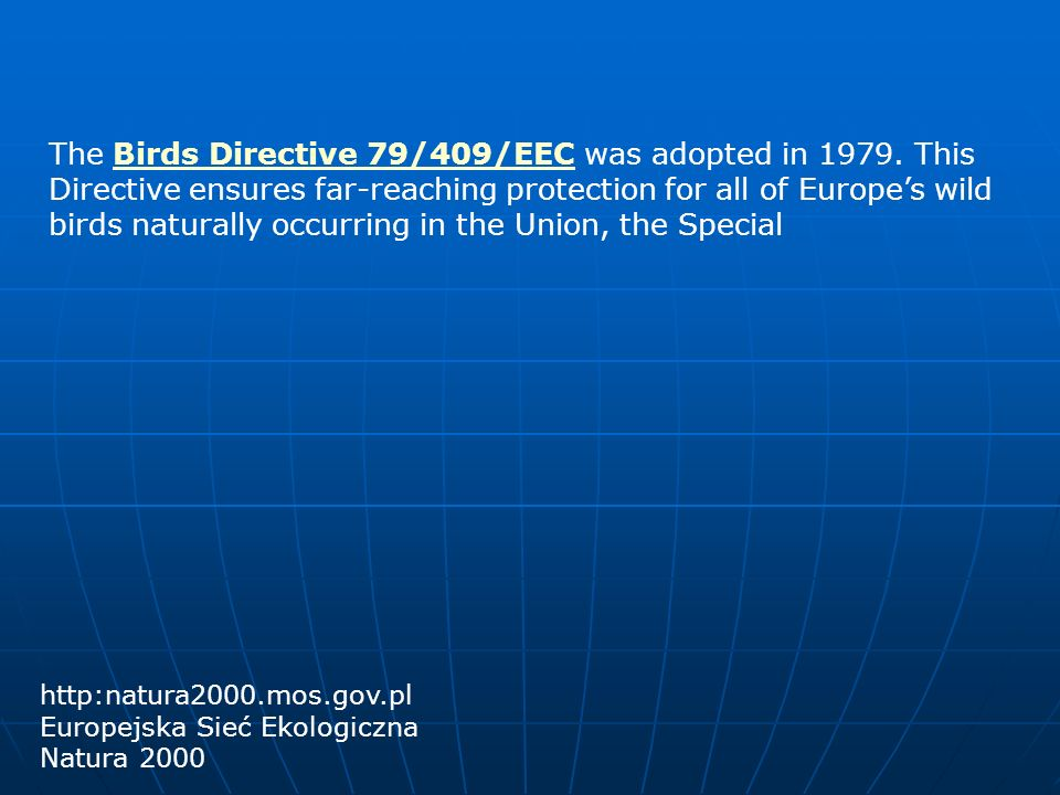 The Birds Directive 79/409/EEC was adopted in 1979. This Directive ensures far-reaching protection for all of Europes wild birds naturally occurring i