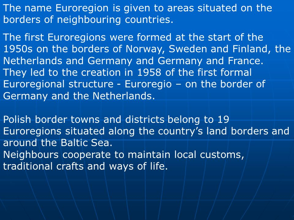 The name Euroregion is given to areas situated on the borders of neighbouring countries. The first Euroregions were formed at the start of the 1950s o