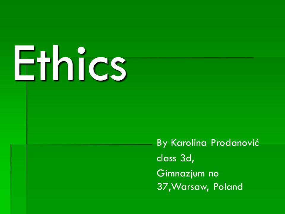 Ethics By Karolina Prodanović class 3d, Gimnazjum no 37,Warsaw, Poland