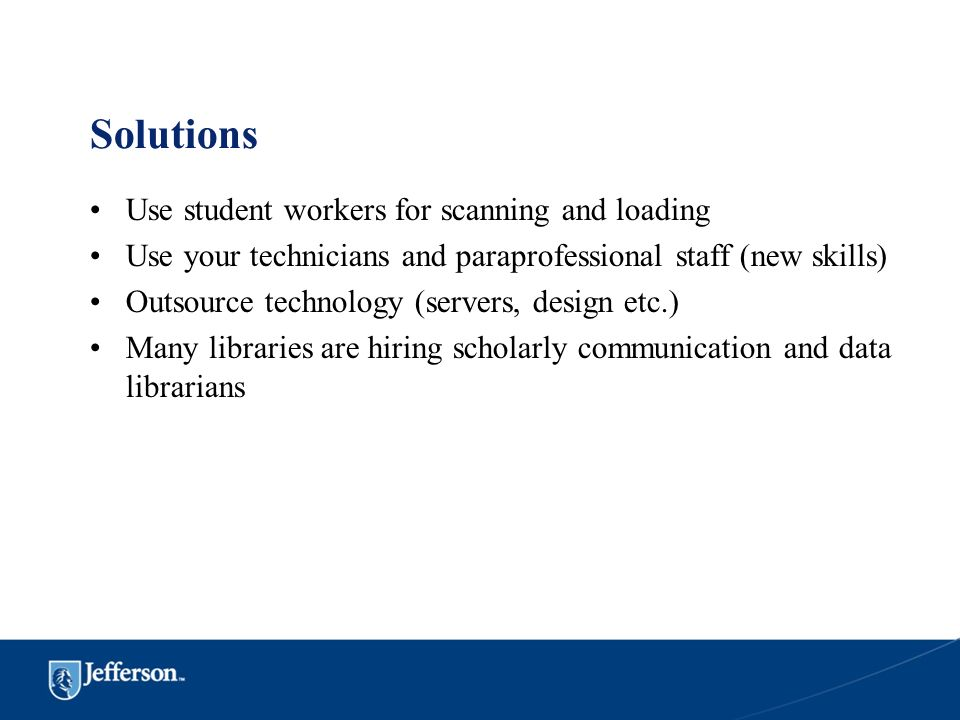 Solutions Use student workers for scanning and loading Use your technicians and paraprofessional staff (new skills) Outsource technology (servers, des