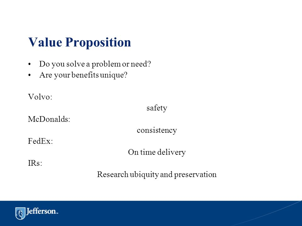 Value Proposition Do you solve a problem or need? Are your benefits unique? Volvo: safety McDonalds: consistency FedEx: On time delivery IRs: Research