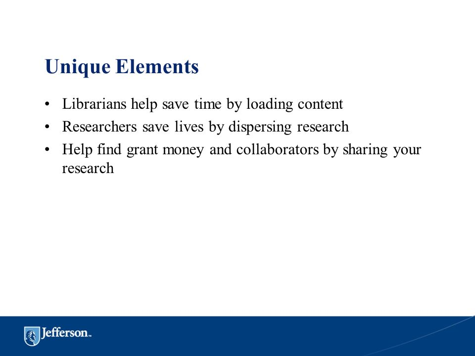 Unique Elements Librarians help save time by loading content Researchers save lives by dispersing research Help find grant money and collaborators by