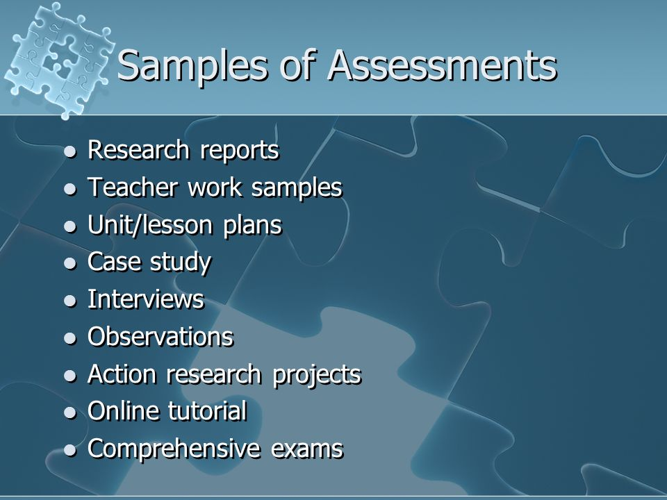 Samples of Assessments Research reports Teacher work samples Unit/lesson plans Case study Interviews Observations Action research projects Online tuto