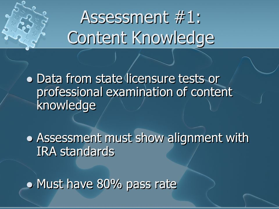 Assessment #1: Content Knowledge Data from state licensure tests or professional examination of content knowledge Assessment must show alignment with