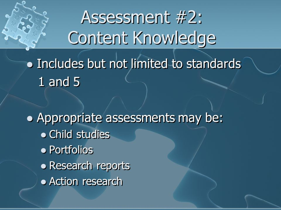 Assessment #2: Content Knowledge Includes but not limited to standards 1 and 5 Appropriate assessments may be: Child studies Portfolios Research repor