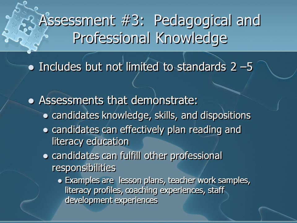 Assessment #3: Pedagogical and Professional Knowledge Includes but not limited to standards 2 –5 Assessments that demonstrate: candidates knowledge, s