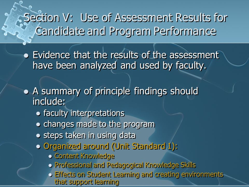 Section V: Use of Assessment Results for Candidate and Program Performance Evidence that the results of the assessment have been analyzed and used by