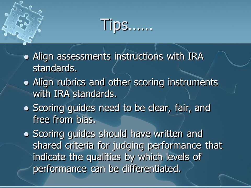 Tips…… Align assessments instructions with IRA standards. Align rubrics and other scoring instruments with IRA standards. Scoring guides need to be cl