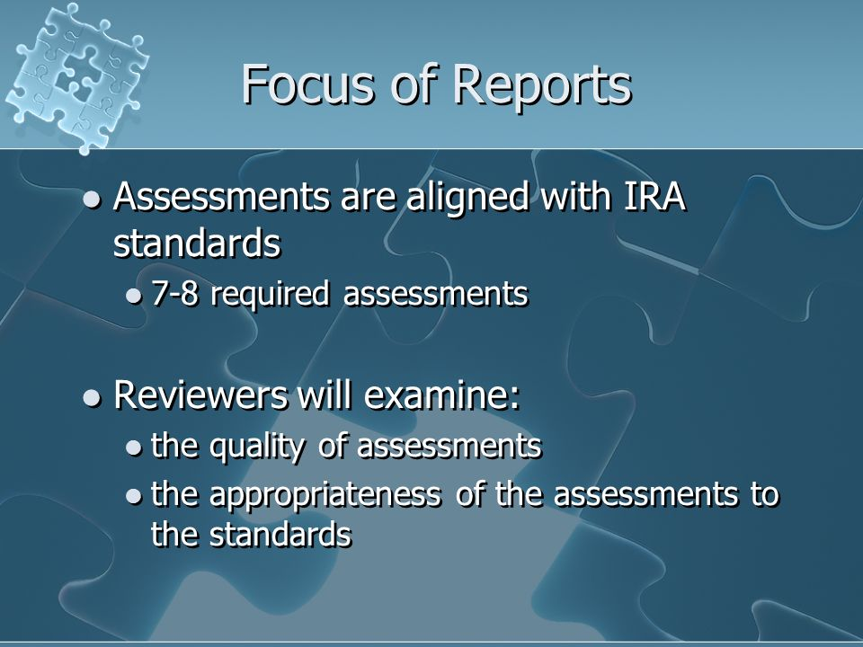 Focus of Reports Assessments are aligned with IRA standards 7-8 required assessments Reviewers will examine: the quality of assessments the appropriat