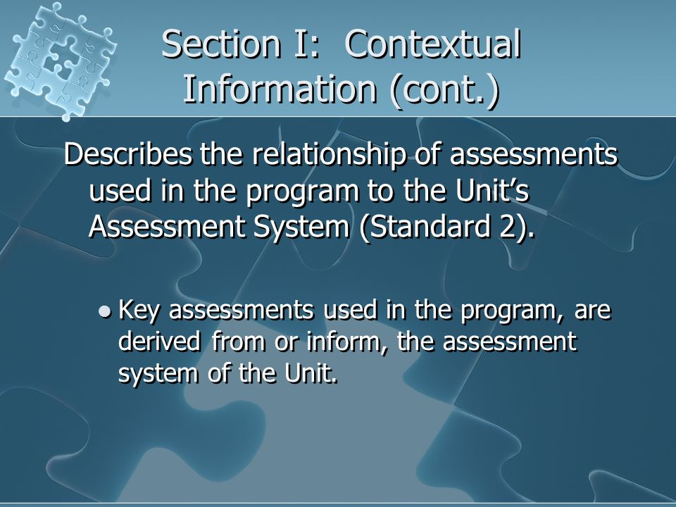 Section I: Contextual Information (cont.) Describes the relationship of assessments used in the program to the Units Assessment System (Standard 2). K