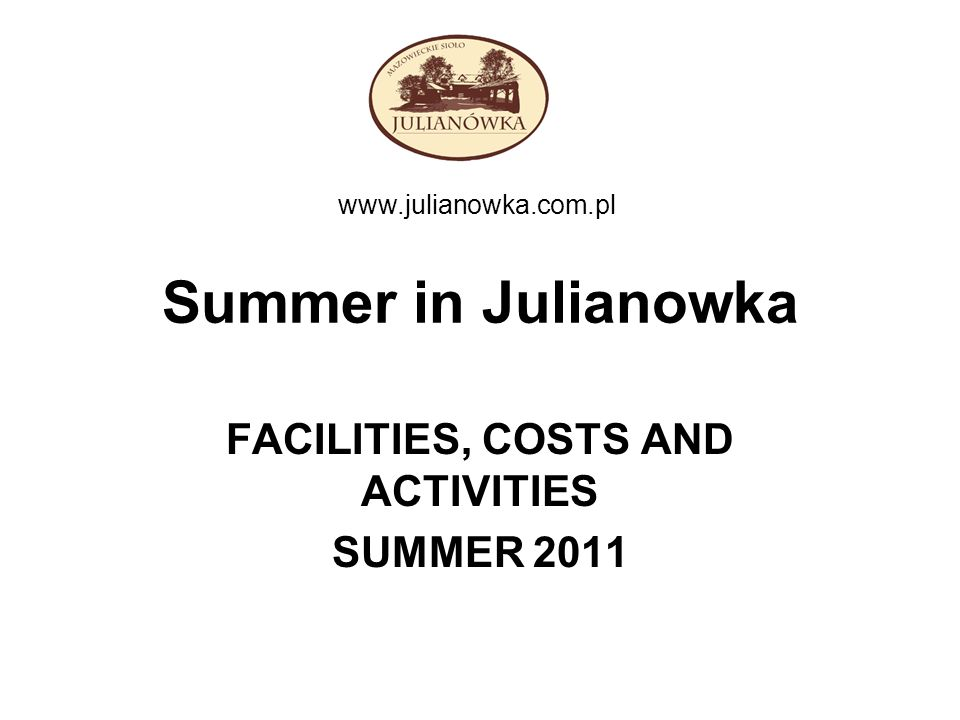Summer in Julianowka FACILITIES, COSTS AND ACTIVITIES SUMMER 2011 www.julianowka.com.pl