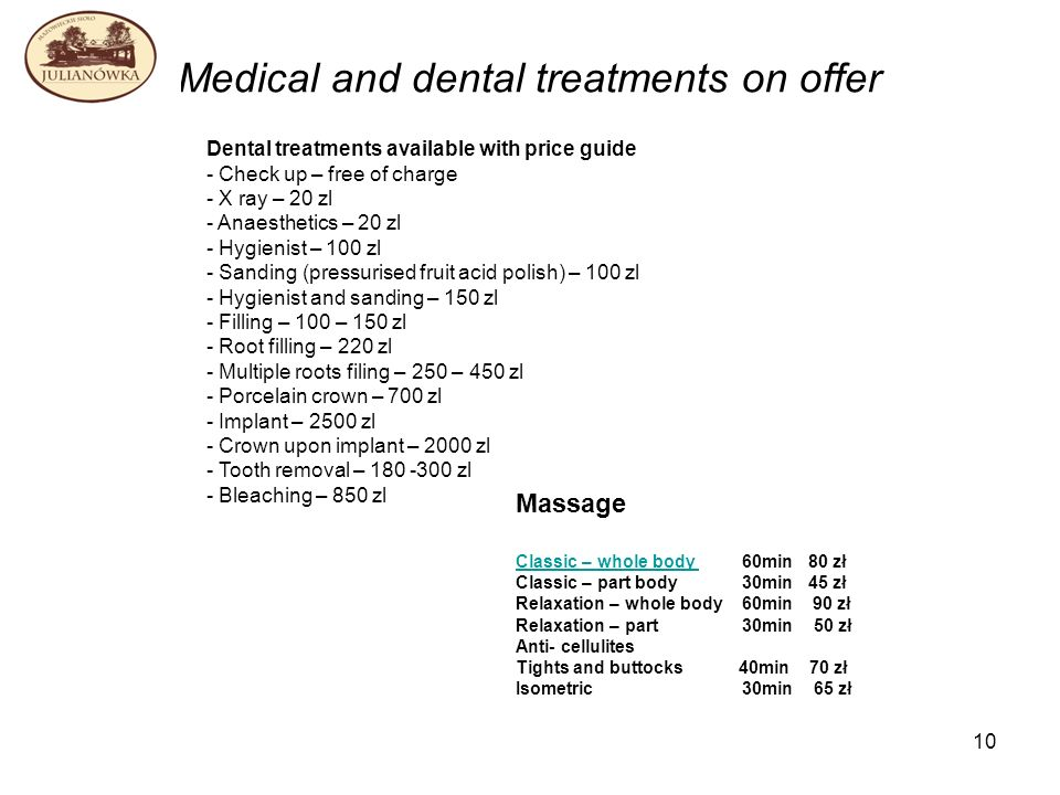 10 Medical and dental treatments on offer Dental treatments available with price guide - Check up – free of charge - X ray – 20 zl - Anaesthetics – 20 zl - Hygienist – 100 zl - Sanding (pressurised fruit acid polish) – 100 zl - Hygienist and sanding – 150 zl - Filling – 100 – 150 zl - Root filling – 220 zl - Multiple roots filing – 250 – 450 zl - Porcelain crown – 700 zl - Implant – 2500 zl - Crown upon implant – 2000 zl - Tooth removal – zl - Bleaching – 850 zl Massage Classic – whole body Classic – whole body 60min 80 zł Classic – part body 30min 45 zł Relaxation – whole body 60min 90 zł Relaxation – part 30min 50 zł Anti- cellulites Tights and buttocks 40min 70 zł Isometric 30min 65 zł