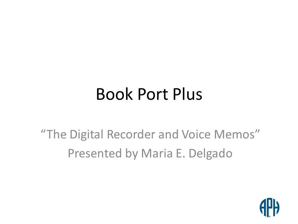 Book Port Plus The Digital Recorder and Voice Memos Presented by Maria E. Delgado