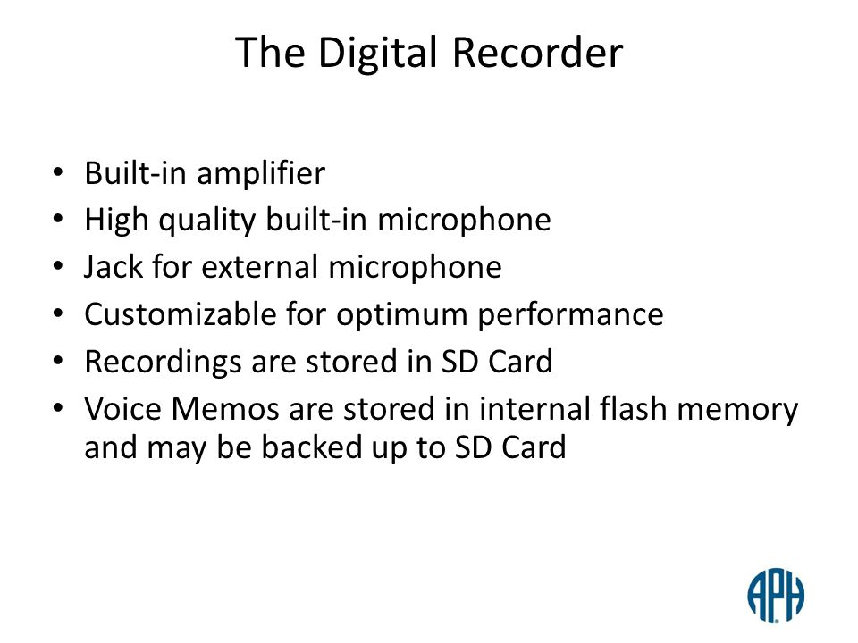 The Digital Recorder Built-in amplifier High quality built-in microphone Jack for external microphone Customizable for optimum performance Recordings