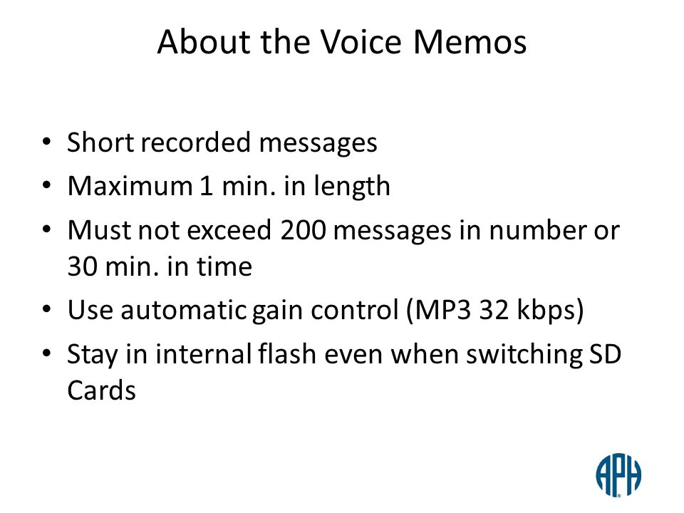 About the Voice Memos Short recorded messages Maximum 1 min. in length Must not exceed 200 messages in number or 30 min. in time Use automatic gain co