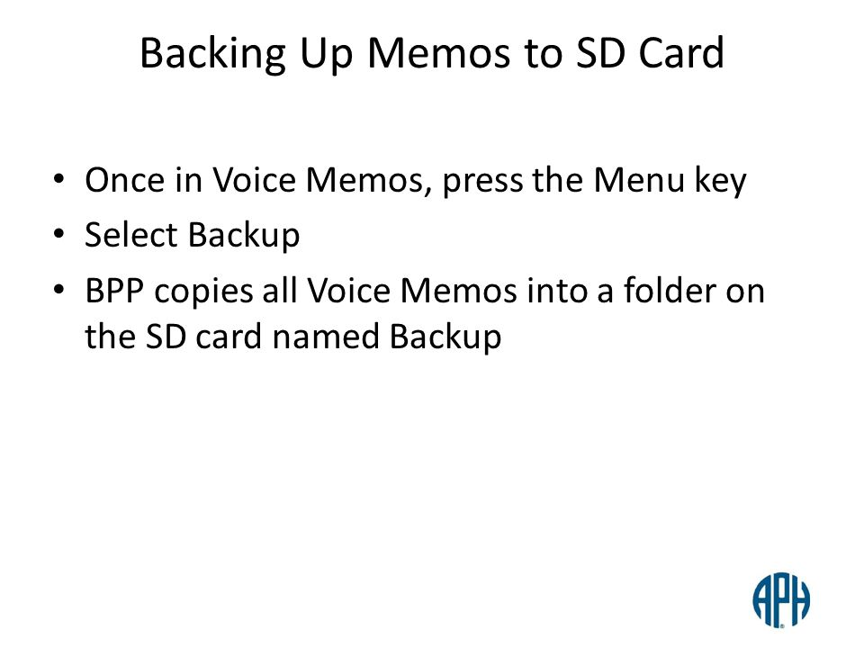 Backing Up Memos to SD Card Once in Voice Memos, press the Menu key Select Backup BPP copies all Voice Memos into a folder on the SD card named Backup
