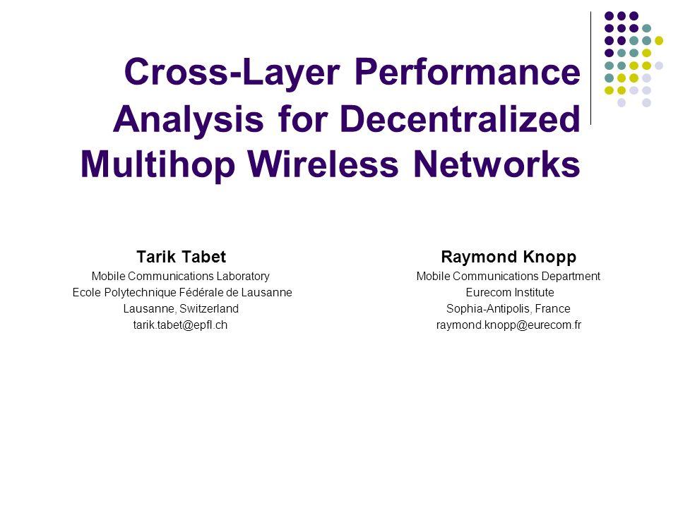 Cross-Layer Performance Analysis for Decentralized Multihop Wireless Networks Tarik Tabet Mobile Communications Laboratory Ecole Polytechnique Fédéral
