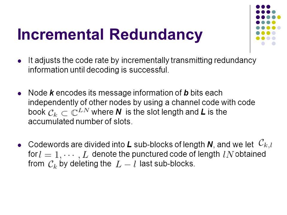 Incremental Redundancy It adjusts the code rate by incrementally transmitting redundancy information until decoding is successful. Node k encodes its