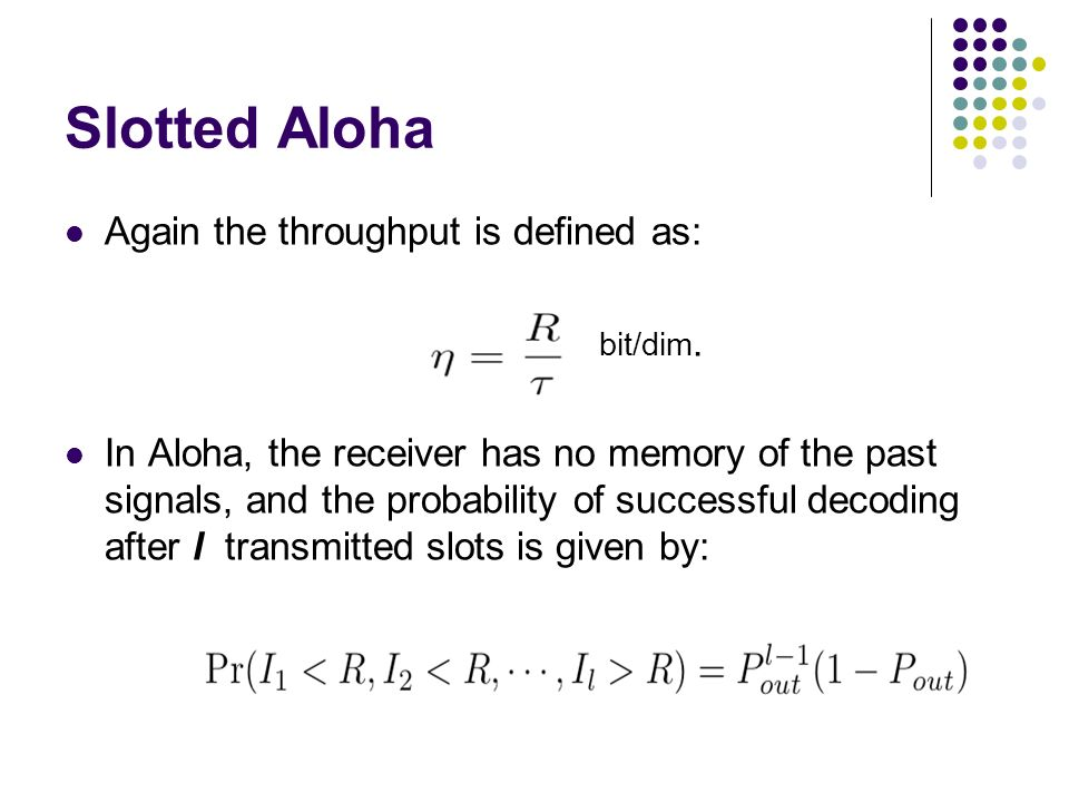 Slotted Aloha Again the throughput is defined as: bit/dim. In Aloha, the receiver has no memory of the past signals, and the probability of successful