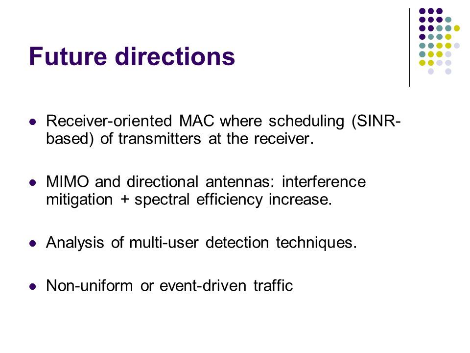 Future directions Receiver-oriented MAC where scheduling (SINR- based) of transmitters at the receiver. MIMO and directional antennas: interference mi