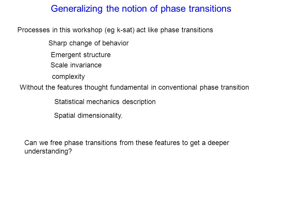 Generalizing the notion of phase transitions Processes in this workshop (eg k-sat) act like phase transitions Sharp change of behavior Emergent struct