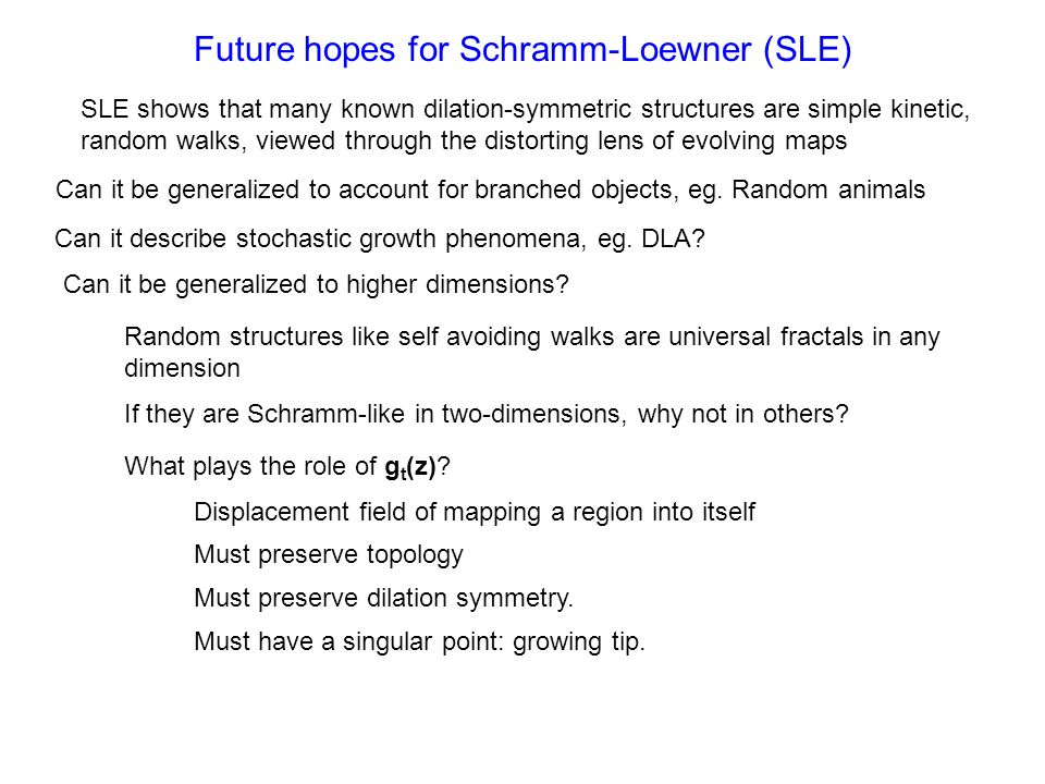Future hopes for Schramm-Loewner (SLE) Can it be generalized to account for branched objects, eg. Random animals Can it describe stochastic growth phe