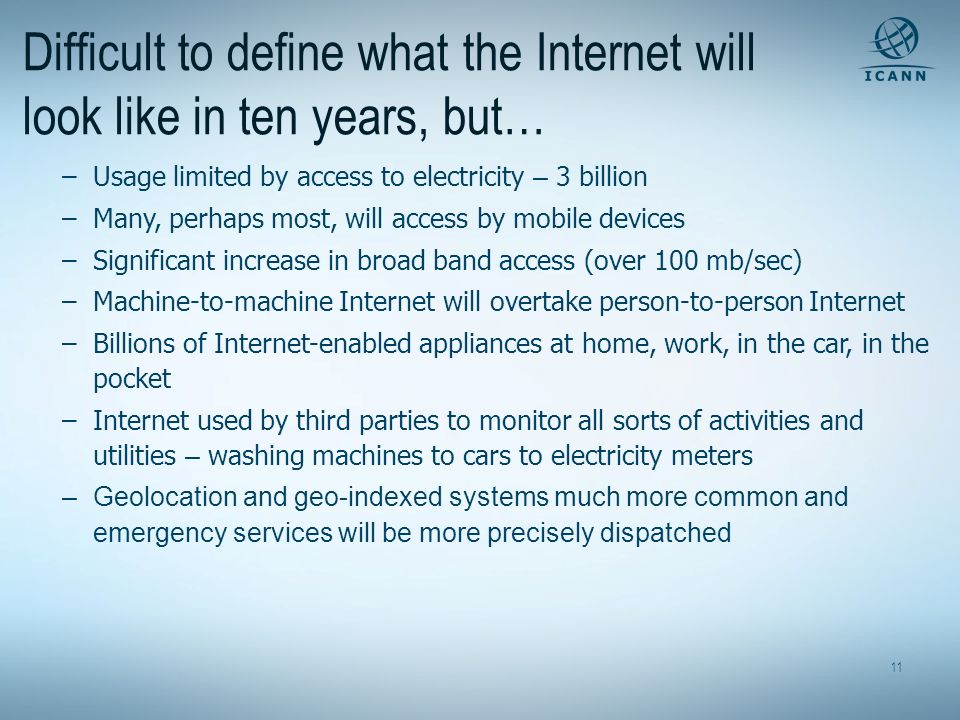 11 Difficult to define what the Internet will look like in ten years, but… –Usage limited by access to electricity – 3 billion –Many, perhaps most, wi