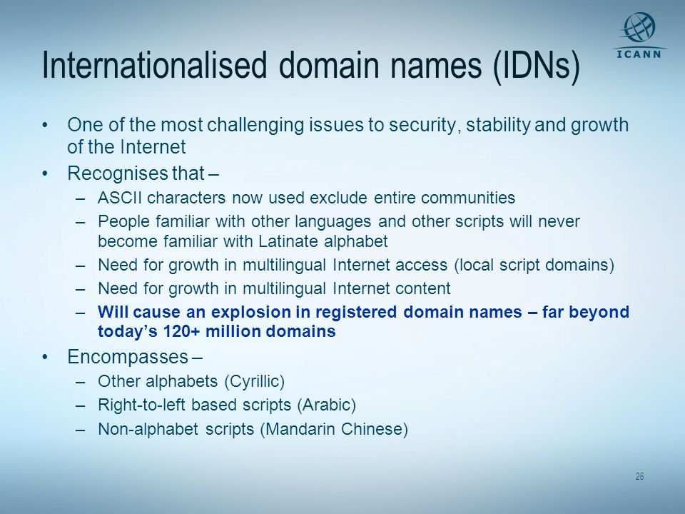 26 Internationalised domain names (IDNs) One of the most challenging issues to security, stability and growth of the Internet Recognises that – –ASCII