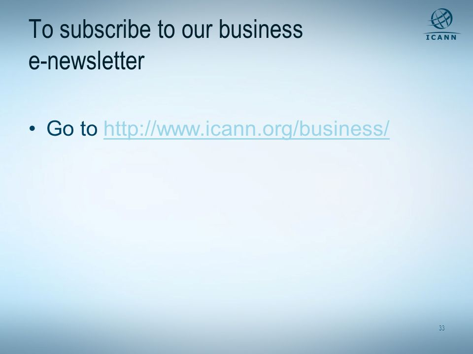 33 To subscribe to our business e-newsletter Go to http://www.icann.org/business/http://www.icann.org/business/