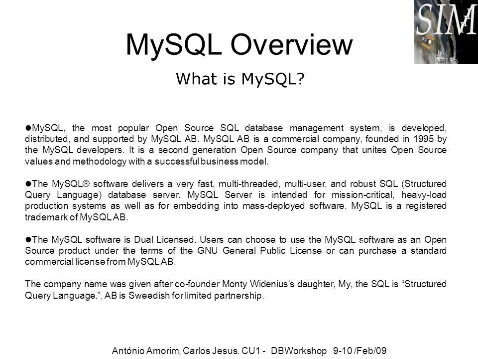 MySQL Overview What is MySQL? António Amorim, Carlos Jesus. CU1 - DBWorkshop 9-10 /Feb/09 MySQL, the most popular Open Source SQL database management