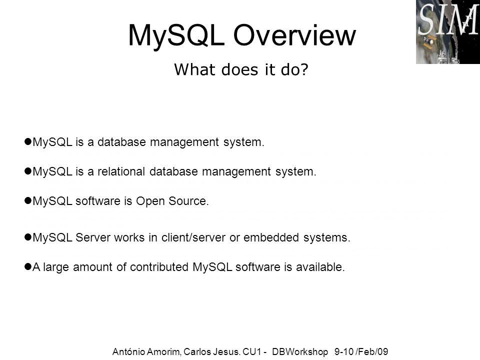 MySQL Overview What does it do? António Amorim, Carlos Jesus. CU1 - DBWorkshop 9-10 /Feb/09 MySQL is a database management system. A database is a str