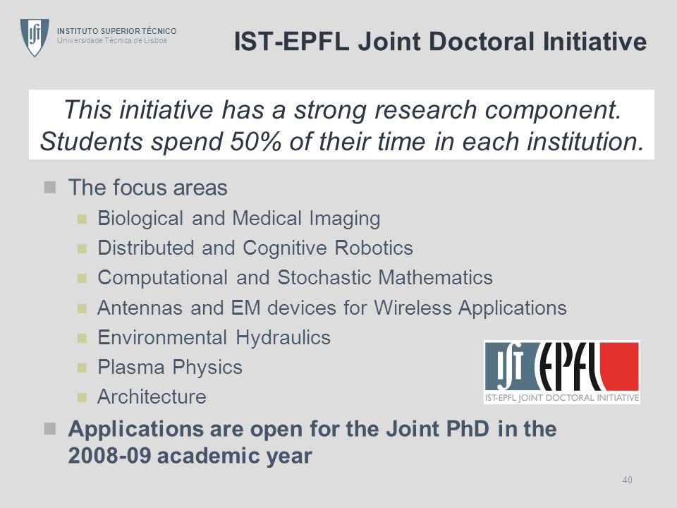 INSTITUTO SUPERIOR TÉCNICO Universidade Técnica de Lisboa 40 IST-EPFL Joint Doctoral Initiative The focus areas Biological and Medical Imaging Distrib
