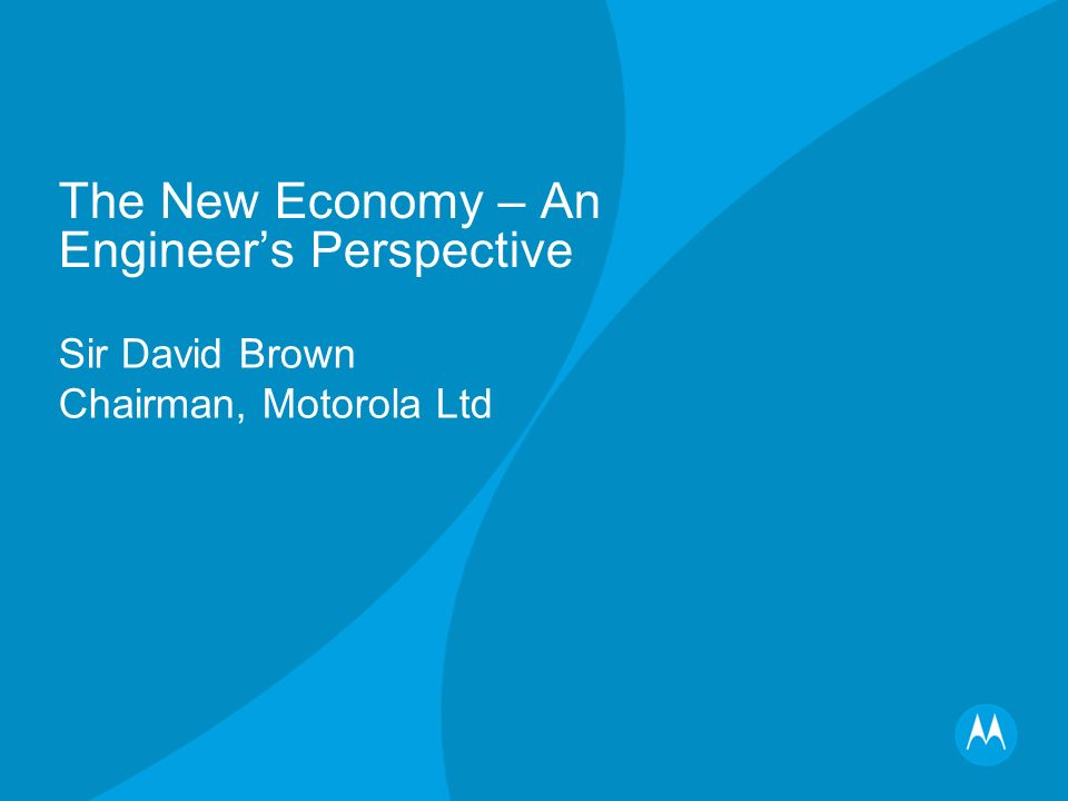 The New Economy – An Engineers Perspective Sir David Brown Chairman, Motorola Ltd