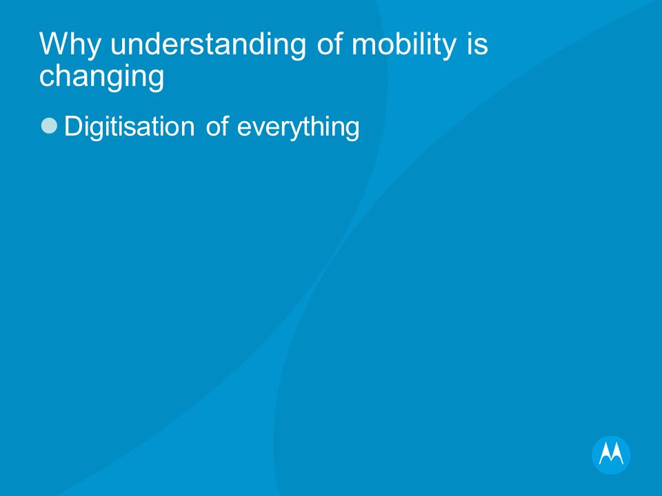 Why understanding of mobility is changing Digitisation of everything Expansion of broadband