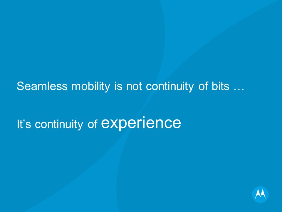 Seamless mobility Peoples understanding of mobility is changing People value continuity of experience The more personalisable is the experience, the higher is the value Technologies to deliver continuity of experience exist Seamless mobility is happening now