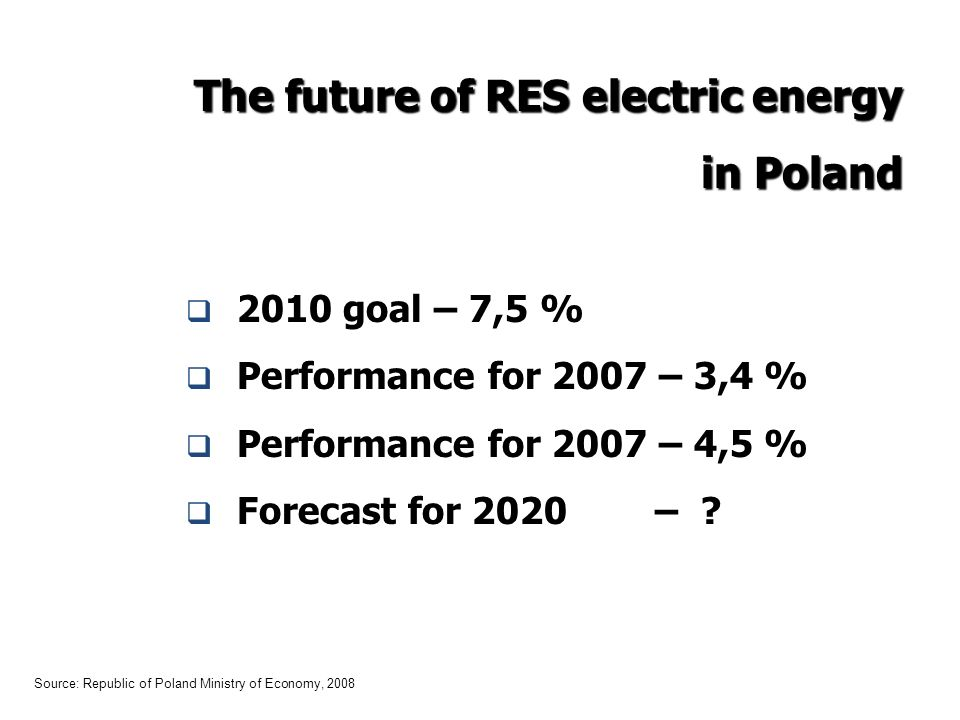 The future of RES electric energy in Poland 2010 goal – 7,5 % Performance for 2007 – 3,4 % Performance for 2007 – 4,5 % Forecast for 2020 – .