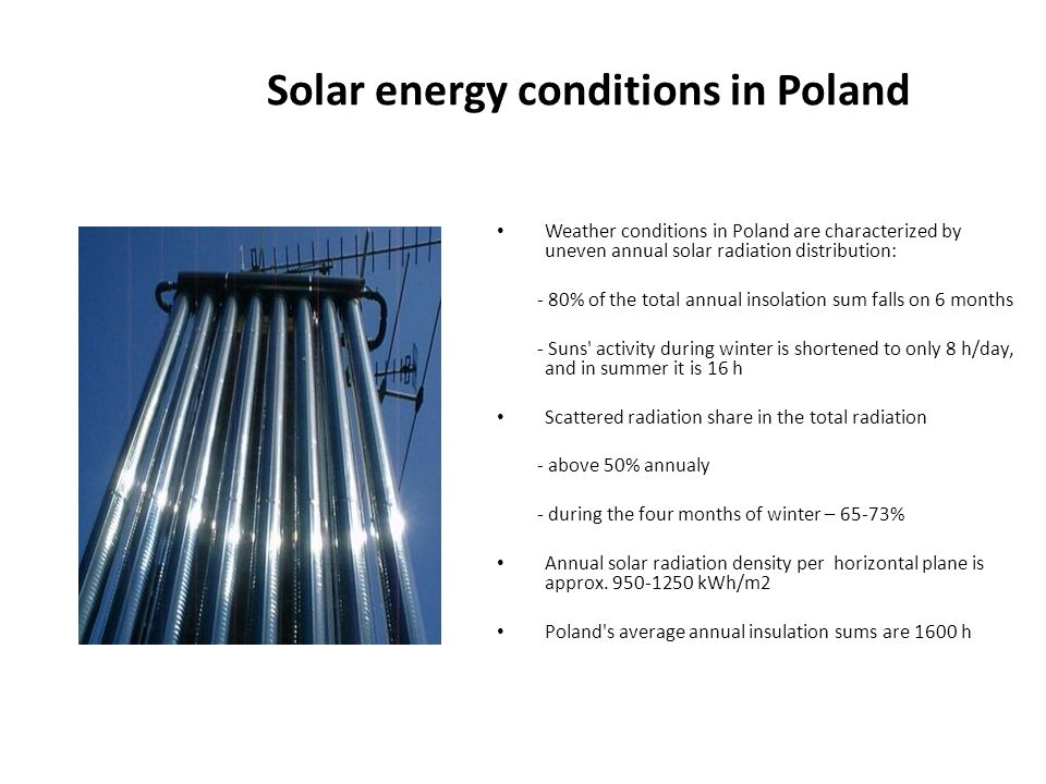 Solar energy conditions in Poland Weather conditions in Poland are characterized by uneven annual solar radiation distribution: - 80% of the total annual insolation sum falls on 6 months - Suns activity during winter is shortened to only 8 h/day, and in summer it is 16 h Scattered radiation share in the total radiation - above 50% annualy - during the four months of winter – 65-73% Annual solar radiation density per horizontal plane is approx.