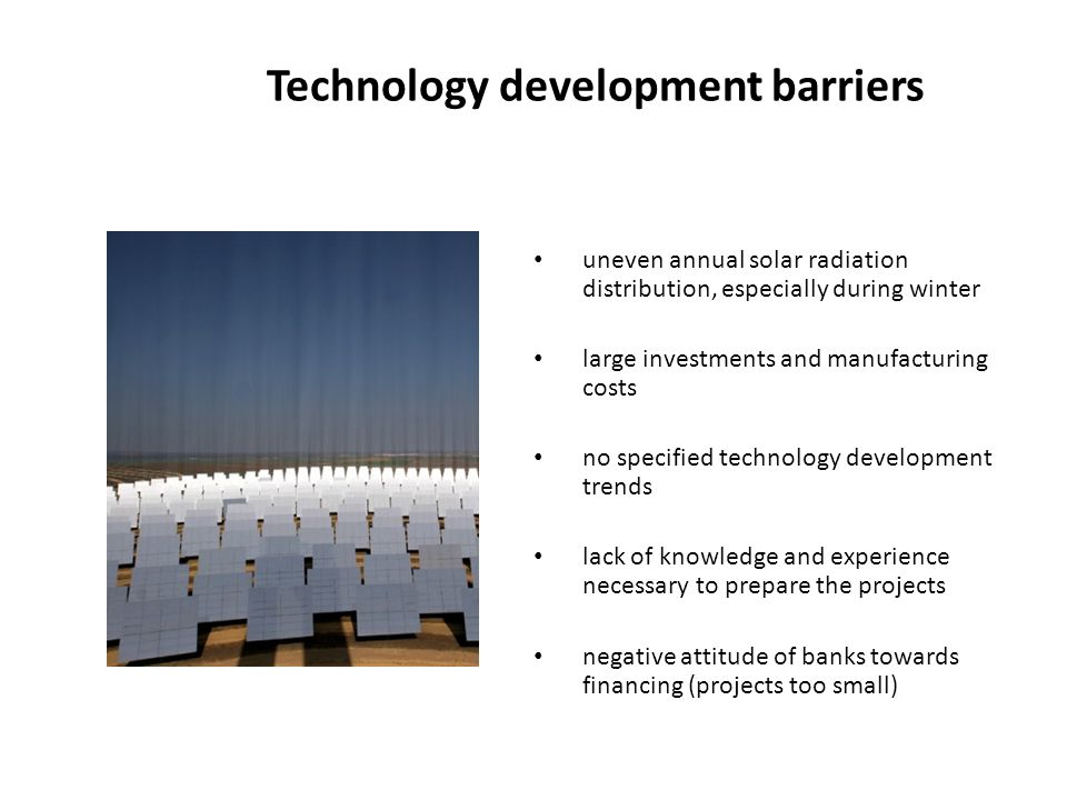 Technology development barriers uneven annual solar radiation distribution, especially during winter large investments and manufacturing costs no specified technology development trends lack of knowledge and experience necessary to prepare the projects negative attitude of banks towards financing (projects too small)