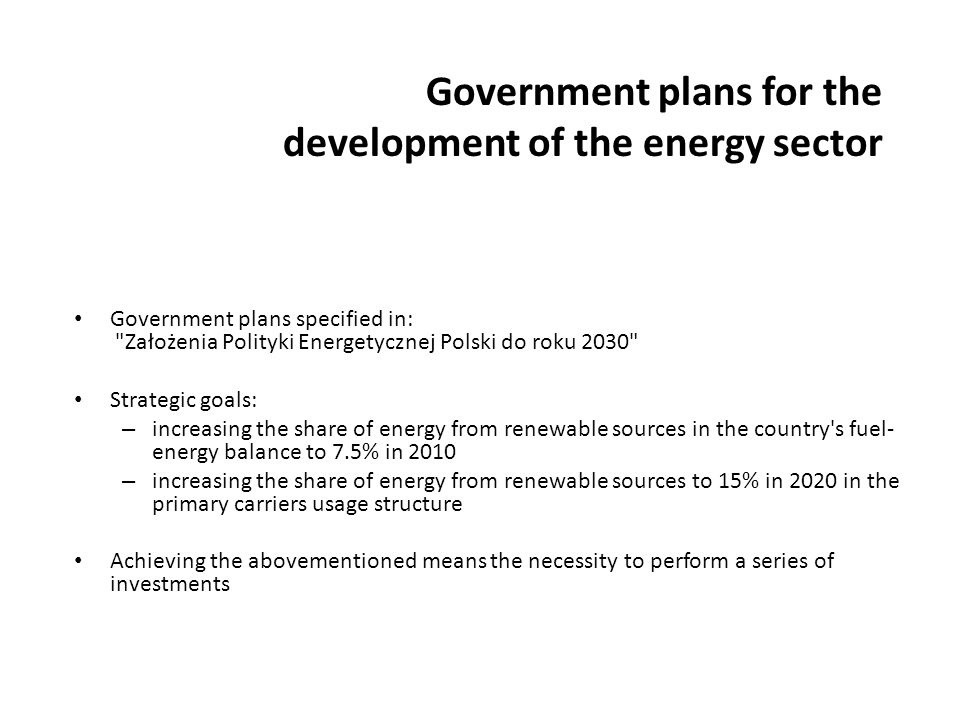 Government plans for the development of the energy sector Government plans specified in: Założenia Polityki Energetycznej Polski do roku 2030 Strategic goals: – increasing the share of energy from renewable sources in the country s fuel- energy balance to 7.5% in 2010 – increasing the share of energy from renewable sources to 15% in 2020 in the primary carriers usage structure Achieving the abovementioned means the necessity to perform a series of investments