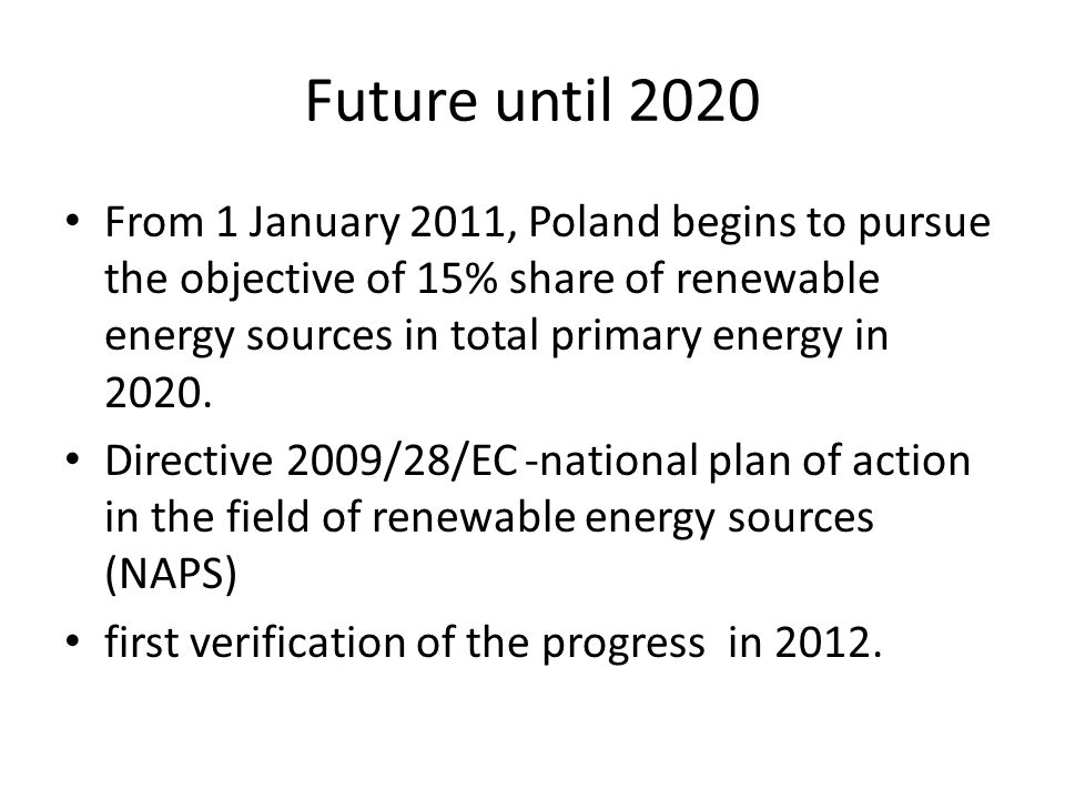 Future until 2020 From 1 January 2011, Poland begins to pursue the objective of 15% share of renewable energy sources in total primary energy in 2020.