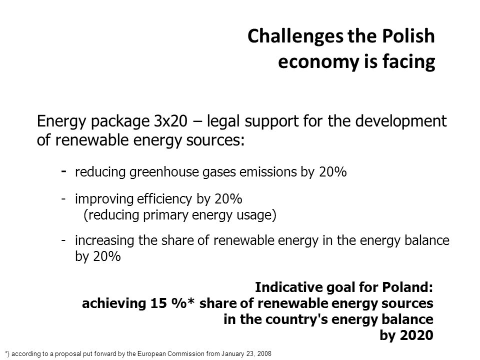 Challenges the Polish economy is facing Indicative goal for Poland: achieving 15 %* share of renewable energy sources in the country s energy balance by 2020 *) according to a proposal put forward by the European Commission from January 23, 2008 Energy package 3x20 – legal support for the development of renewable energy sources: - reducing greenhouse gases emissions by 20% - improving efficiency by 20% (reducing primary energy usage) -increasing the share of renewable energy in the energy balance by 20%