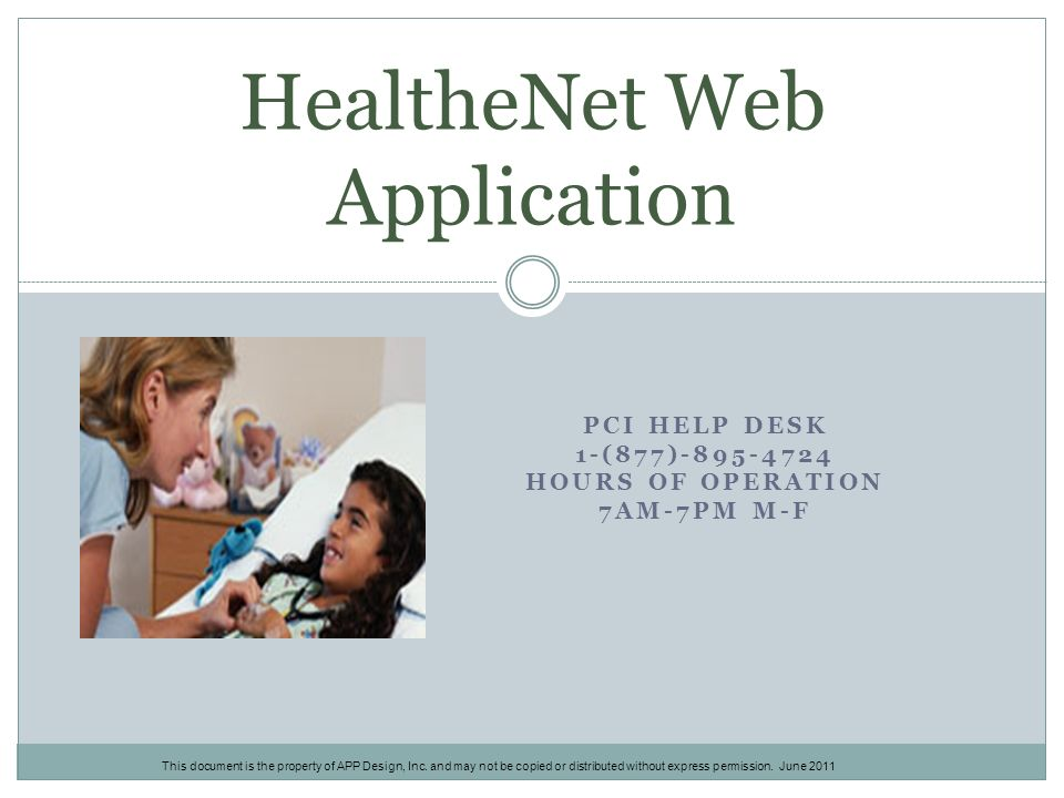 PCI HELP DESK 1-(877)-895-4724 HOURS OF OPERATION 7AM-7PM M-F HealtheNet Web Application This document is the property of APP Design, Inc.
