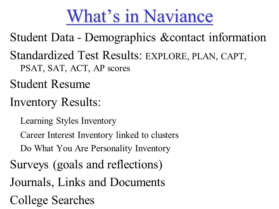 Whats in Naviance Whats in Naviance Student Data - Demographics &contact information Standardized Test Results: EXPLORE, PLAN, CAPT, PSAT, SAT, ACT, AP scores Student Resume Inventory Results: Learning Styles Inventory Career Interest Inventory linked to clusters Do What You Are Personality Inventory Surveys (goals and reflections) Journals, Links and Documents College Searches