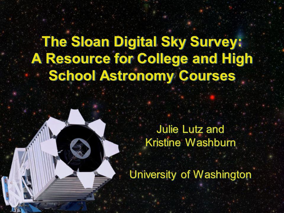 The Sloan Digital Sky Survey: A Resource for College and High School Astronomy Courses Julie Lutz and Kristine Washburn University of Washington Julie