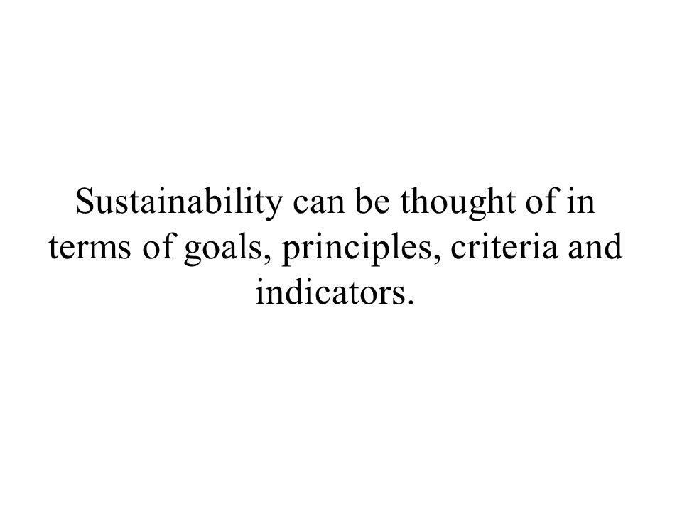Sustainability can be thought of in terms of goals, principles, criteria and indicators.