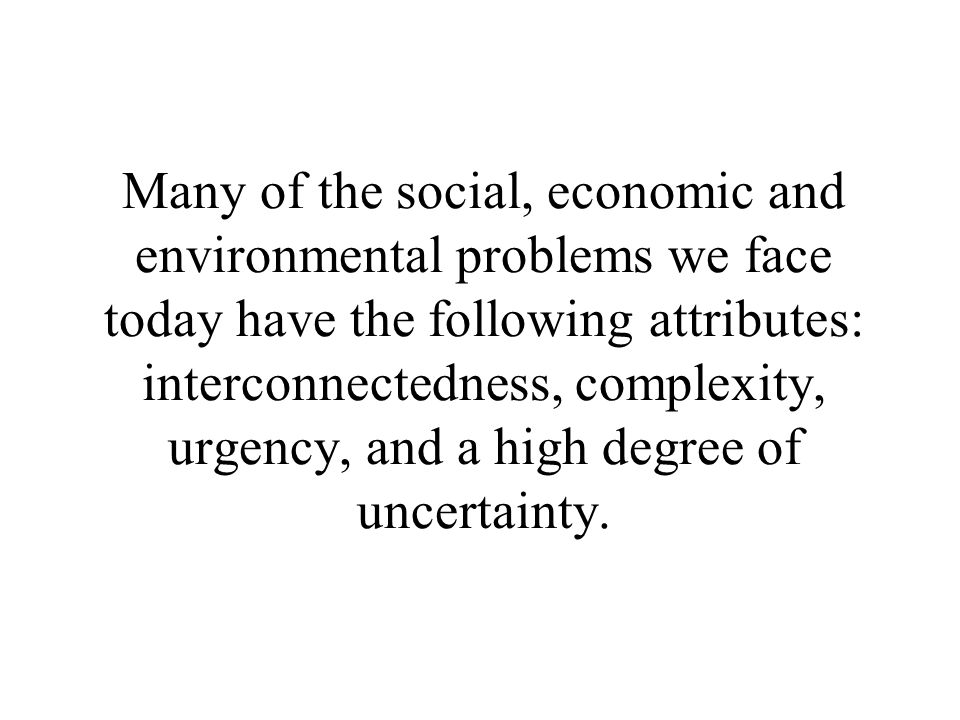Many of the social, economic and environmental problems we face today have the following attributes: interconnectedness, complexity, urgency, and a high degree of uncertainty.