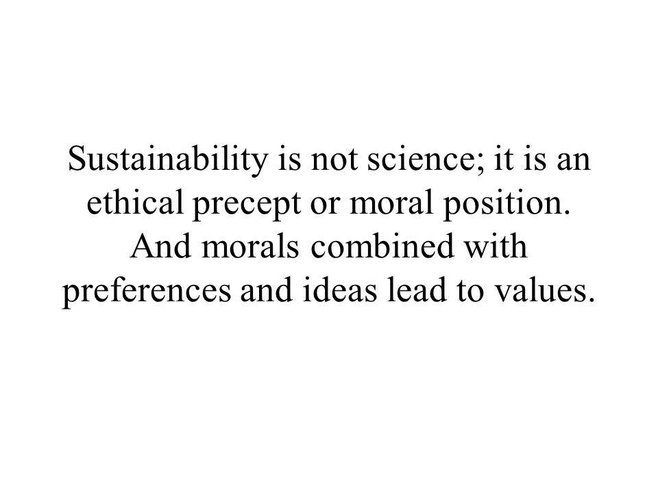 Sustainability is not science; it is an ethical precept or moral position.