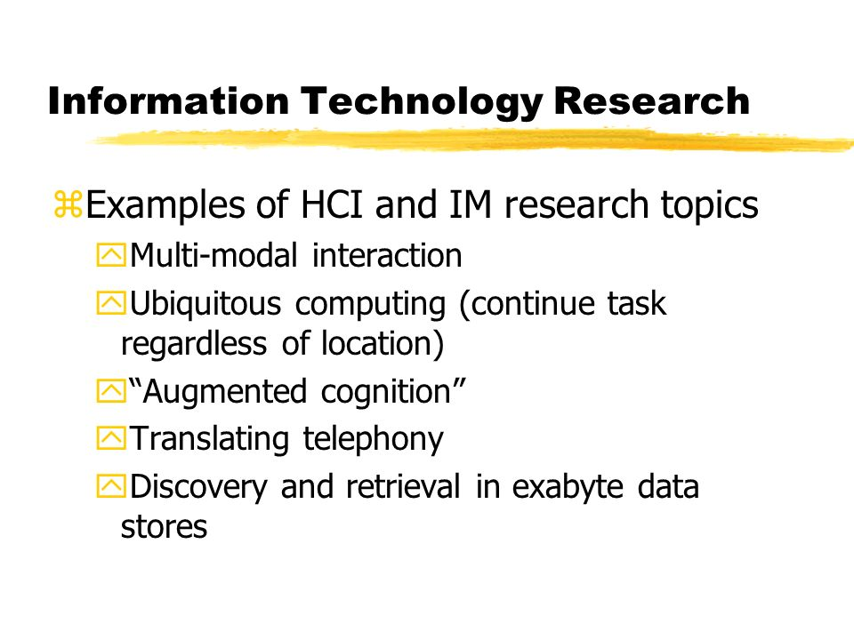 Information Technology Research zExamples of HCI and IM research topics yMulti-modal interaction yUbiquitous computing (continue task regardless of location) yAugmented cognition yTranslating telephony yDiscovery and retrieval in exabyte data stores