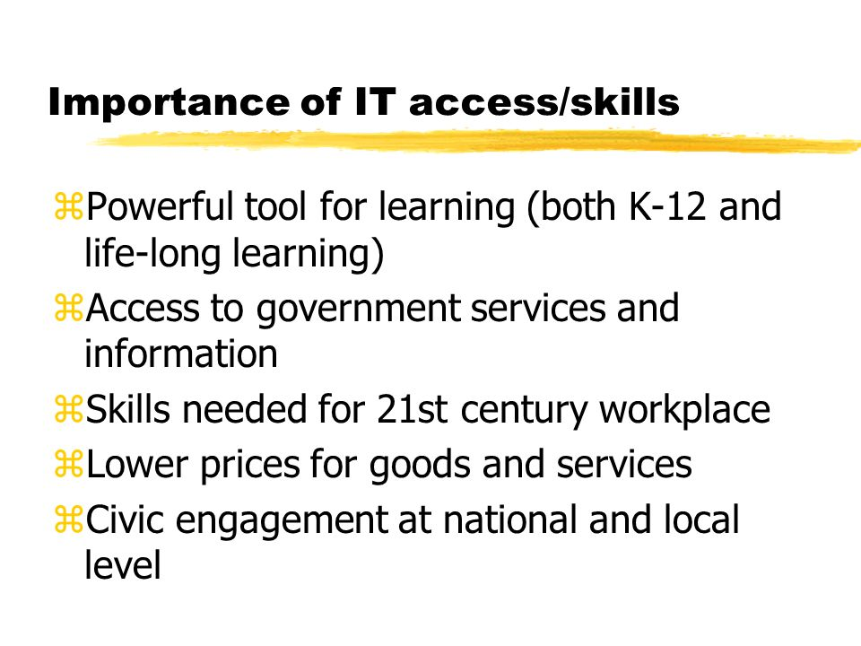 Importance of IT access/skills zPowerful tool for learning (both K-12 and life-long learning) zAccess to government services and information zSkills needed for 21st century workplace zLower prices for goods and services zCivic engagement at national and local level