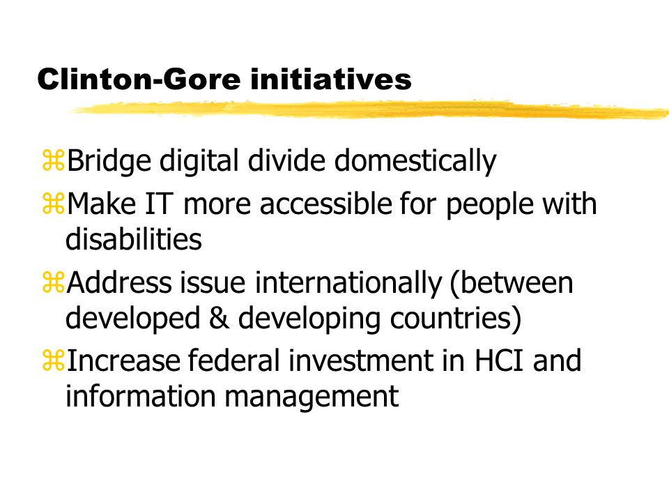 Clinton-Gore initiatives zBridge digital divide domestically zMake IT more accessible for people with disabilities zAddress issue internationally (between developed & developing countries) zIncrease federal investment in HCI and information management